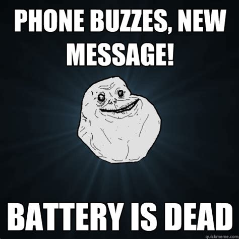 Battery Meme - phone buzzes new message battery is dead forever alone quickmeme