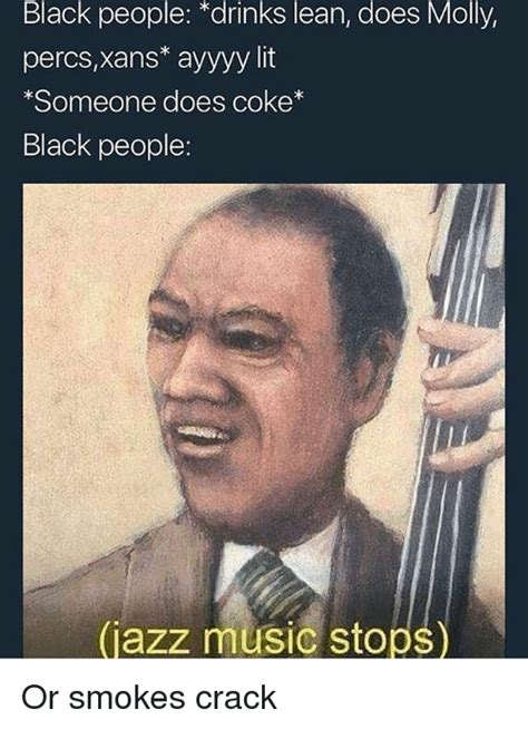 Contact jazz music stops guy on messenger. Black People Drinks Lean Does Molly Percsxans* Ayyyy Lit Someone Does Coke* Black People Jazz ...