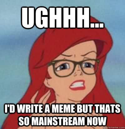 Ariel Meme - ughhh i d write a meme but thats so mainstream now hipster ariel quickmeme