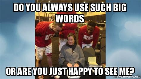 Big Words Meme - do you always use such big words or are you just happy to see me make a meme