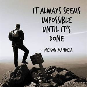 """It always seems impossible until it's done."" - Nelson ..."