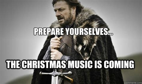 Christmas Is Coming Meme - prepare yourselves the christmas music is coming prepare quickmeme