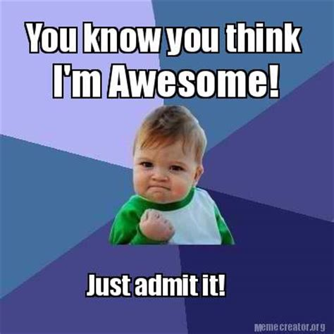 You Know It Meme - meme creator you know you think i m awesome just admit it meme generator at memecreator org