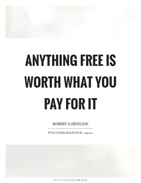 anything free is worth what you pay for it picture quotes