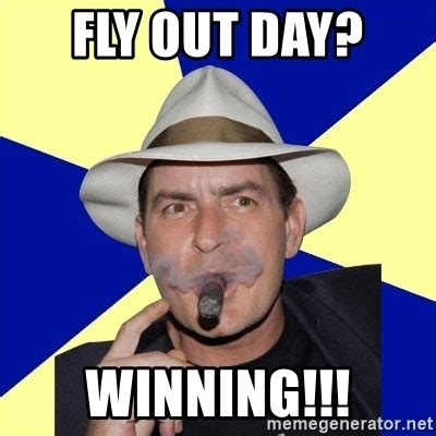 Fly Out Memes - fly out day winning charlie sheen winning meme generator