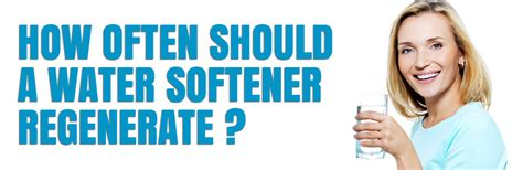 How Often Should A Water Softener Regenerate? Watertech