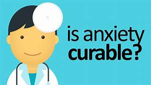Can Anxiety Be Cured  Is Anxiety Curable