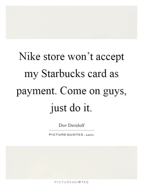 Netflix won t accept my debit visa card where can i buy paypal money pack in manila, philippines? Nike store won't accept my Starbucks card as payment. Come on...   Picture Quotes