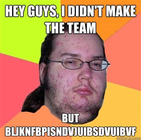 Hey Guys Meme - hey guys i didn t make the team but bljknfbpisndv uibsdvuibvf butthurt dweller quickmeme