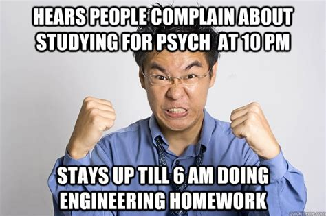 Engineering Student Meme - hears people complain about studying for psych at 10 pm stays up till 6 am doing engineering