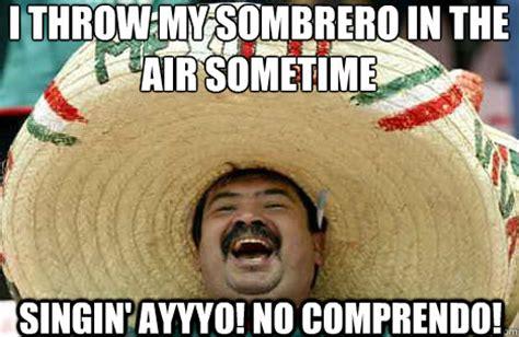 Mexican Sombrero Meme - i throw my sombrero in the air sometime singin ayyyo no comprendo merry mexican quickmeme