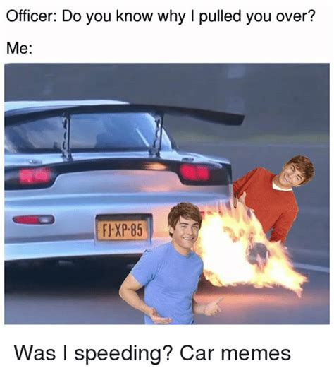 Speeding Meme - officer do you know why l pulled you over me was i speeding car memes cars meme on sizzle