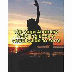 The Yoga Anatomy Coloring Book A Visual Guide To Form  The