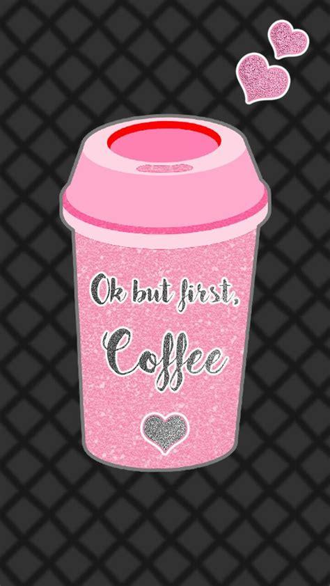 Pretty Iphone 6 Wallpaper Ok But First Coffee Lock Screen Glitter Pinterest Wallpaper