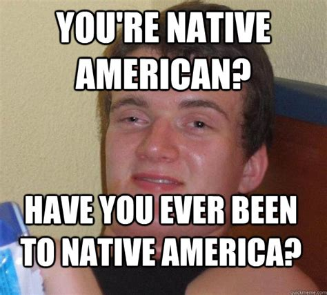Native Memes - you re native american have you ever been to native america 10 guy quickmeme