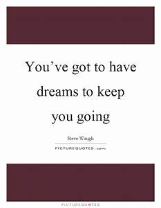 You've got to have dreams to keep you going