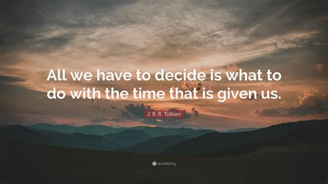 """J R R Tolkien Quote """"all We Have To Decide Is What To"""