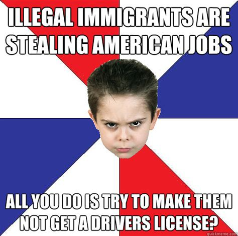 Illegal Immigration Meme - illegal immigrants are stealing american jobs all you do is try to make them not get a drivers