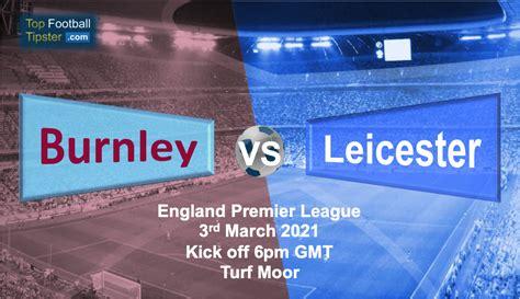 Burnley vs Leicester: Preview & Prediction 3 Mar 21 | Top ...