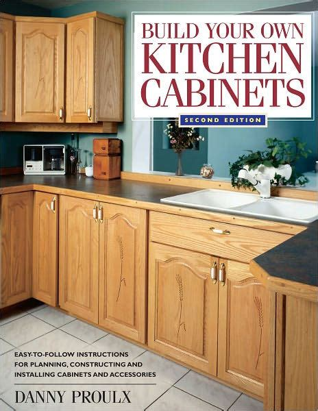 building your own kitchen cabinets build your own kitchen cabinets by danny proulx paperback 7987