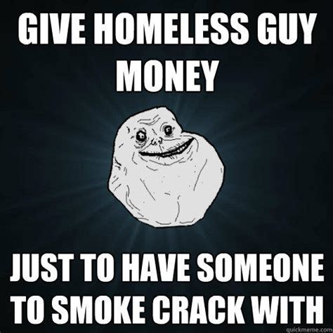 Smoking Crack Meme - give homeless guy money just to have someone to smoke crack with forever alone quickmeme