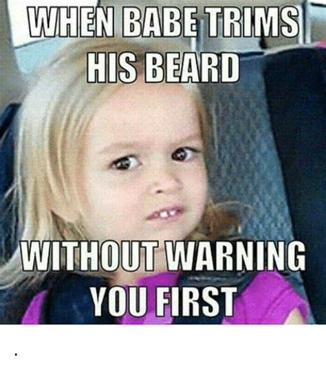 Babe Memes - when babe trims his beard without warning you first beard meme on sizzle