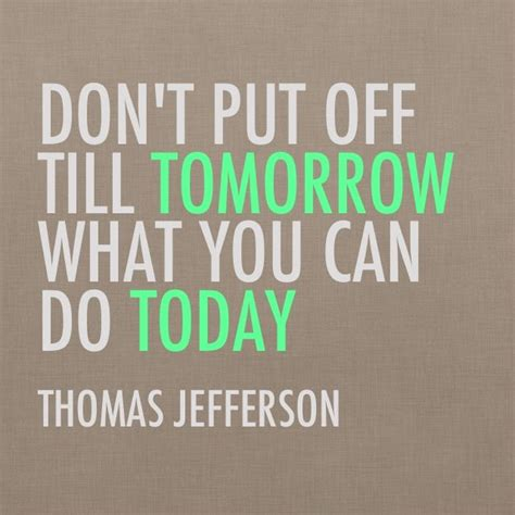 """don't Put Off Till Tomorrow, What You Can Do Today"