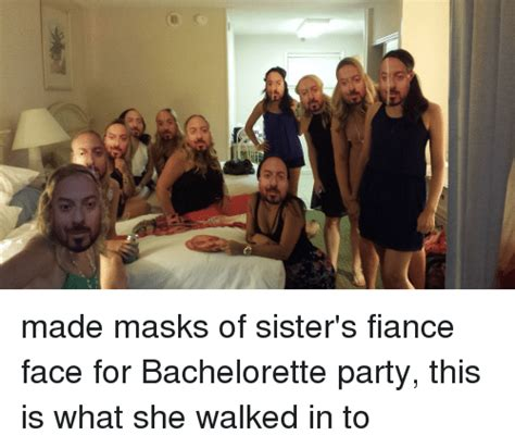 Bachelorette Party Meme - e made masks of sister s fiance face for bachelorette party this is what she walked in to