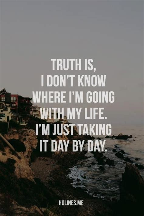 Quotes › authors › t › thomas carlyle › in private life i never knew. Truth is, I don't know where I'm going with my life. I'm just taking it day by day. ~ God is ...