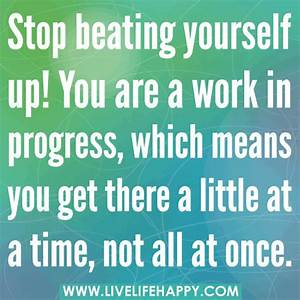 Stop beating yourself up. You are a work in progress, whic ...