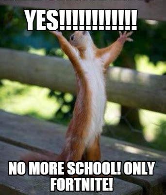No School Meme - meme creator yes no more school only fortnite meme generator at memecreator org
