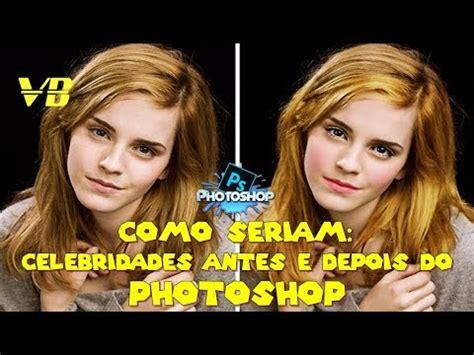 celebridades antes e depois do photoshop como seriam celebridades antes e depois do photoshop youtube