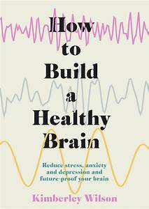How To Build A Healthy Brain By Kimberley Wilson