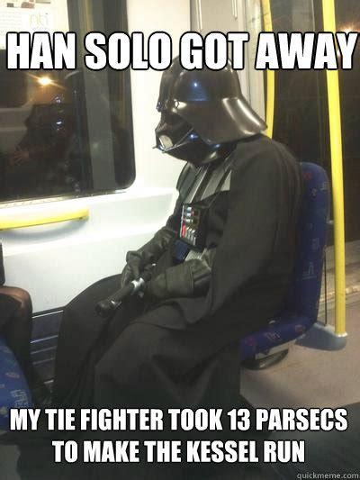 Tie Meme - han solo got away my tie fighter took 13 parsecs to make the kessel run sad vader quickmeme