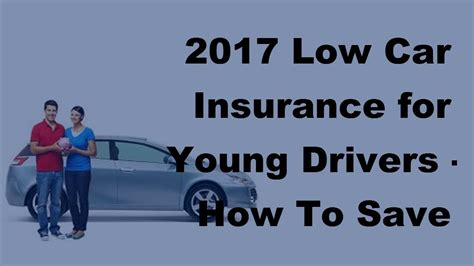 low car insurance for new drivers 2017 low car insurance for drivers how to save