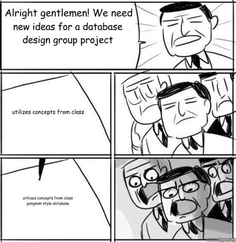 Memes Database - alright gentlemen we need new ideas for a database design group project utilizes concepts from