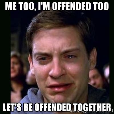 Offended Memes - me too i m offended too let s be offended together crying peter parker meme generator