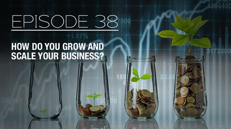 How Do You Grow And Scale Your Business?  Episode 38 With