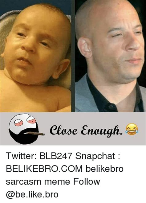 Snapchat Meme - elose enough twitter blb247 snapchat belikebrocom belikebro sarcasm meme follow be like meme