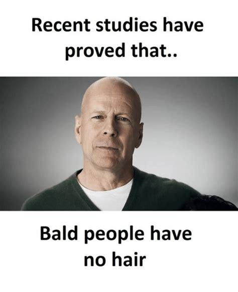 Baldness Meme - recent studies have proved that bald people have no hair baldness meme on me me