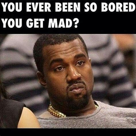 So You Mad Meme - you ever been so bored you get mad can you relate pinterest kanye west the o jays and