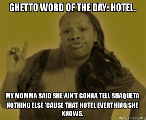 Memes Of The Day - ghetto word of the day hotel my momma said she ain t gonna tell shaqueta nothing else cause