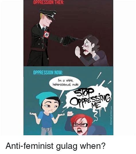 Anti Feminist Memes - oppression then oppression now heleroseud male anti feminist gulag when meme on me me