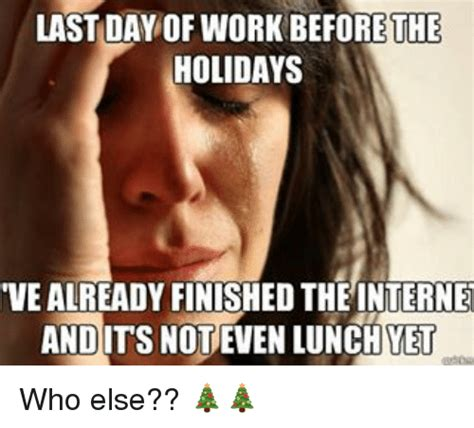 work christmas lunch memes last day of work before the holidays vealready finished the andits not even lunch vet