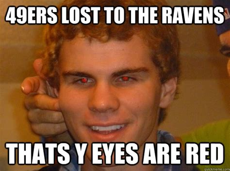 Ravens Memes - 49ers lost to the ravens thats y eyes are red fantasy football quickmeme