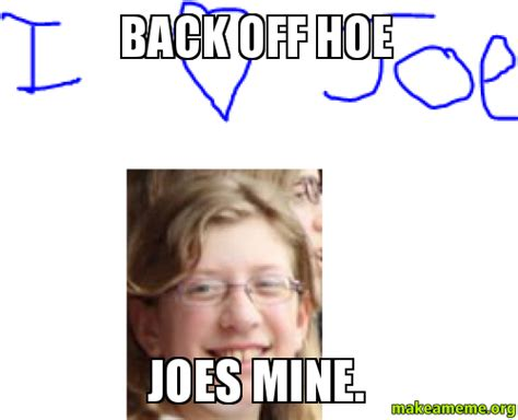 Back Off Meme - back off hoe joes mine make a meme
