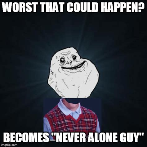 Never Alone Meme - yeah she may be overly attached but what s the worst that could happen imgflip