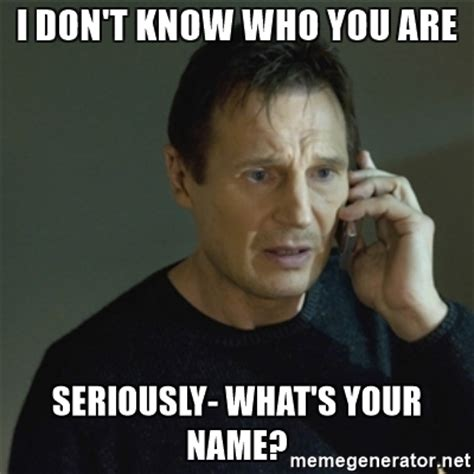 I Don T Know Meme - i don t know who you are seriously what s your name i don t know who you are meme generator