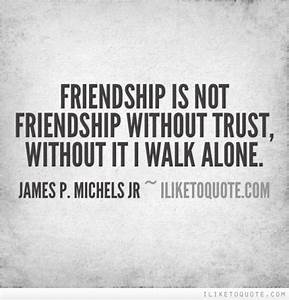 Friendship is not friendship without trust, without it I ...