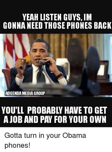 Obama Phone Meme - yeah listen guys im gonna need those phones back adgenda media group ajob and pay for your own